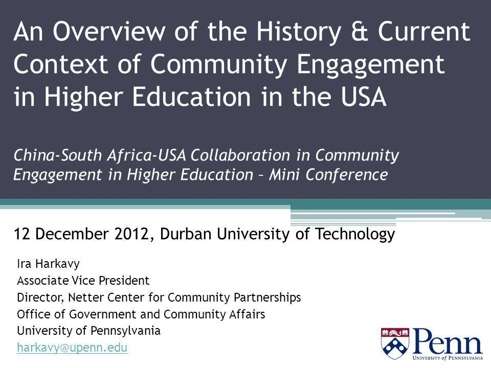 An Overview of the History & Current Context of Community Engagement in Higher Education in the USA China-South Africa-USA Collaboration in Community Engagement in Higher Education – Mini Conference 12 December 2012, Durban University of Technology Ira Harkavy Associate Vice President Director, Netter Center for Community Partnerships Office of Government and Community Affairs University of Pennsylvania harkavy@upenn.edu