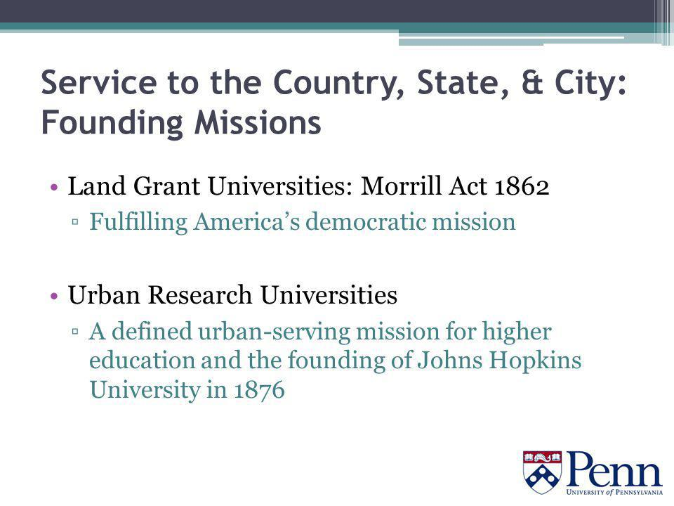 Service to the Country, State, & City: Founding Missions Land Grant Universities: Morrill Act 1862 ▫Fulfilling America's democratic mission Urban Research Universities ▫A defined urban-serving mission for higher education and the founding of Johns Hopkins University in 1876