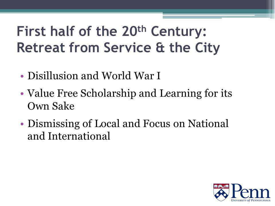 First half of the 20 th Century: Retreat from Service & the City Disillusion and World War I Value Free Scholarship and Learning for its Own Sake Dismissing of Local and Focus on National and International