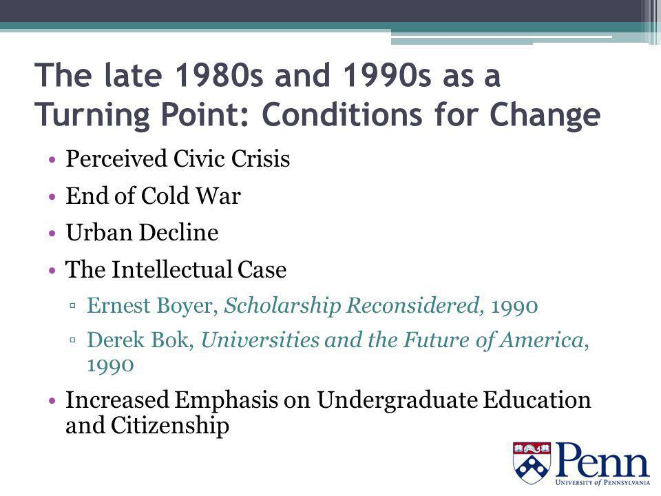 The late 1980s and 1990s as a Turning Point: Conditions for Change Perceived Civic Crisis End of Cold War Urban Decline The Intellectual Case ▫Ernest Boyer, Scholarship Reconsidered, 1990 ▫Derek Bok, Universities and the Future of America, 1990 Increased Emphasis on Undergraduate Education and Citizenship
