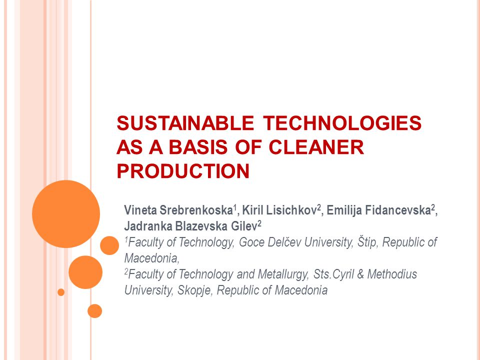 SUSTAINABLE TECHNOLOGIES AS A BASIS OF CLEANER PRODUCTION Vineta Srebrenkoska 1, Kiril Lisichkov 2, Emilija Fidancevska 2, Jadranka Blazevska Gilev 2