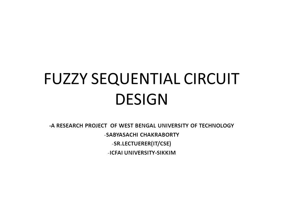 FUZZY SEQUENTIAL CIRCUIT DESIGN -A RESEARCH PROJECT OF WEST BENGAL UNIVERSITY OF TECHNOLOGY -SABYASACHI CHAKRABORTY -SR.LECTUERER(IT/CSE) -ICFAI UNIVERSITY-SIKKIM