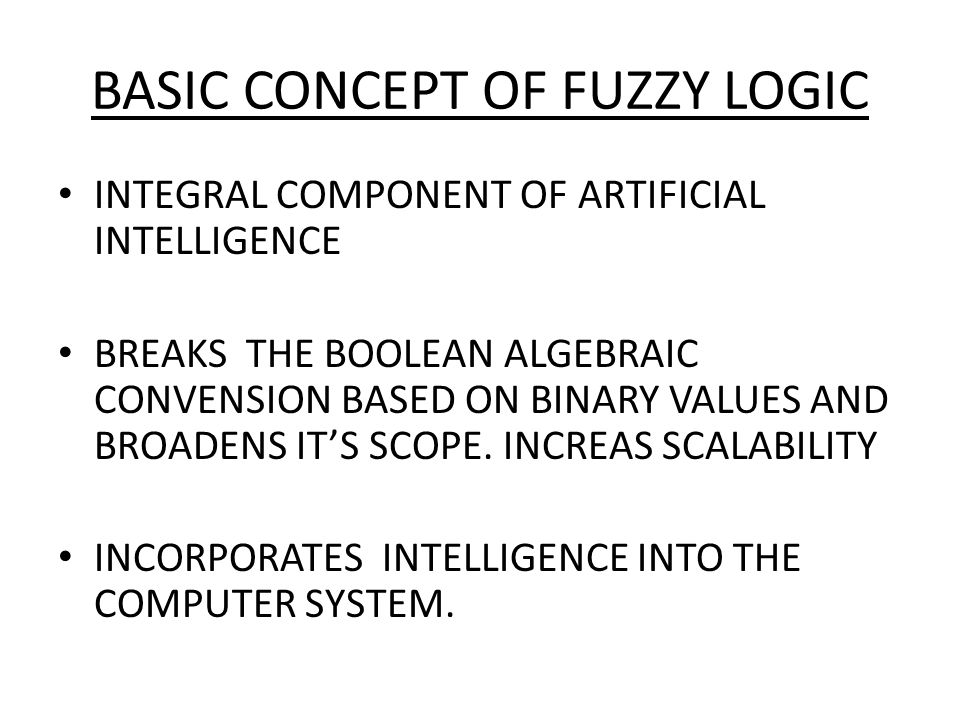 BASIC CONCEPT OF FUZZY LOGIC INTEGRAL COMPONENT OF ARTIFICIAL INTELLIGENCE BREAKS THE BOOLEAN ALGEBRAIC CONVENSION BASED ON BINARY VALUES AND BROADENS IT'S SCOPE.