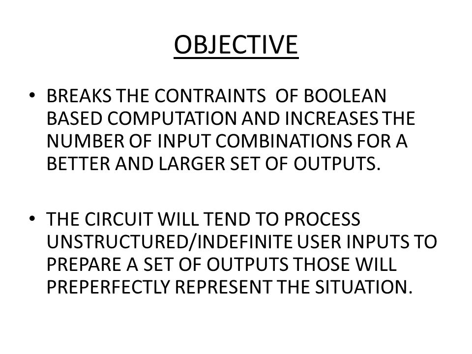 OBJECTIVE BREAKS THE CONTRAINTS OF BOOLEAN BASED COMPUTATION AND INCREASES THE NUMBER OF INPUT COMBINATIONS FOR A BETTER AND LARGER SET OF OUTPUTS.