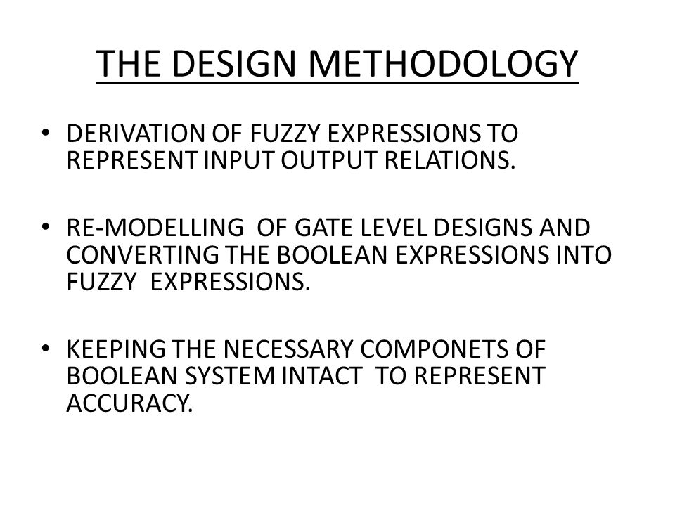 THE DESIGN METHODOLOGY DERIVATION OF FUZZY EXPRESSIONS TO REPRESENT INPUT OUTPUT RELATIONS. RE-MODELLING OF GATE LEVEL DESIGNS AND CONVERTING THE BOOL