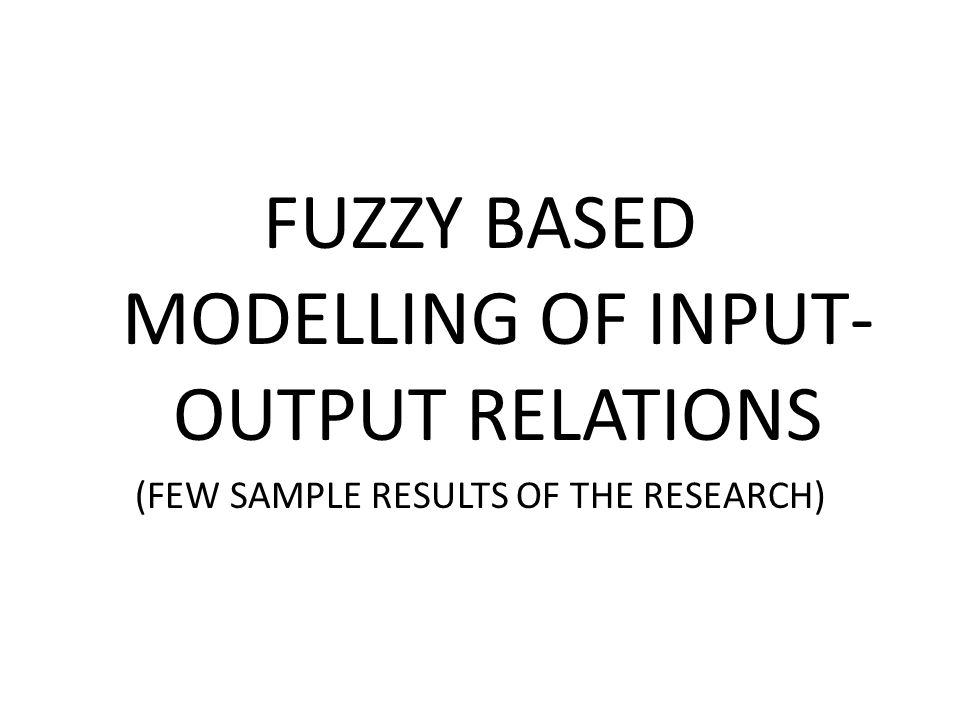 FUZZY BASED MODELLING OF INPUT- OUTPUT RELATIONS (FEW SAMPLE RESULTS OF THE RESEARCH)