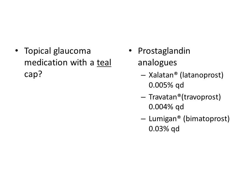 Topical glaucoma medication with a teal cap? Prostaglandin analogues – Xalatan® (latanoprost) 0.005% qd – Travatan®(travoprost) 0.004% qd – Lumigan® (