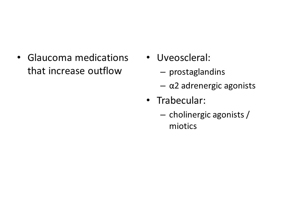 Glaucoma medications that increase outflow Uveoscleral: – prostaglandins – α2 adrenergic agonists Trabecular: – cholinergic agonists / miotics