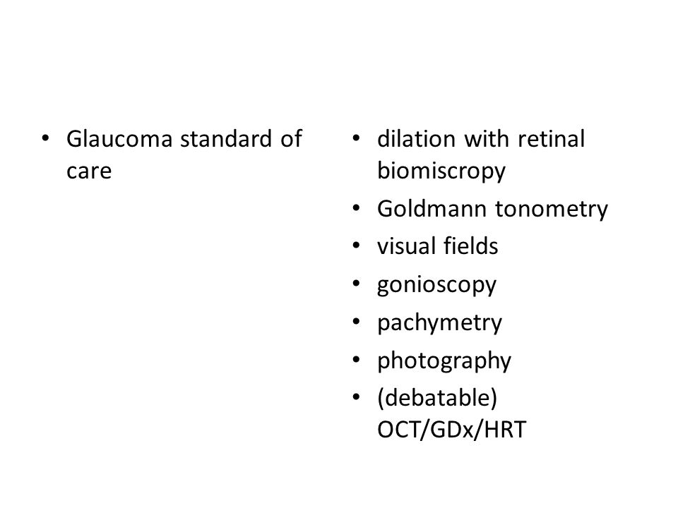 Glaucoma standard of care dilation with retinal biomiscropy Goldmann tonometry visual fields gonioscopy pachymetry photography (debatable) OCT/GDx/HRT