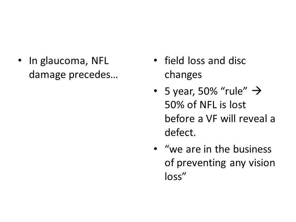 """In glaucoma, NFL damage precedes… field loss and disc changes 5 year, 50% """"rule""""  50% of NFL is lost before a VF will reveal a defect. """"we are in the"""
