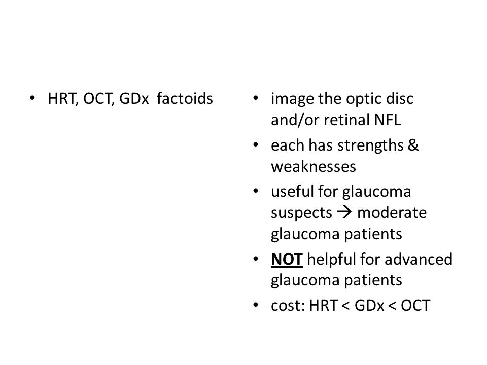 HRT, OCT, GDx factoids image the optic disc and/or retinal NFL each has strengths & weaknesses useful for glaucoma suspects  moderate glaucoma patients NOT helpful for advanced glaucoma patients cost: HRT < GDx < OCT