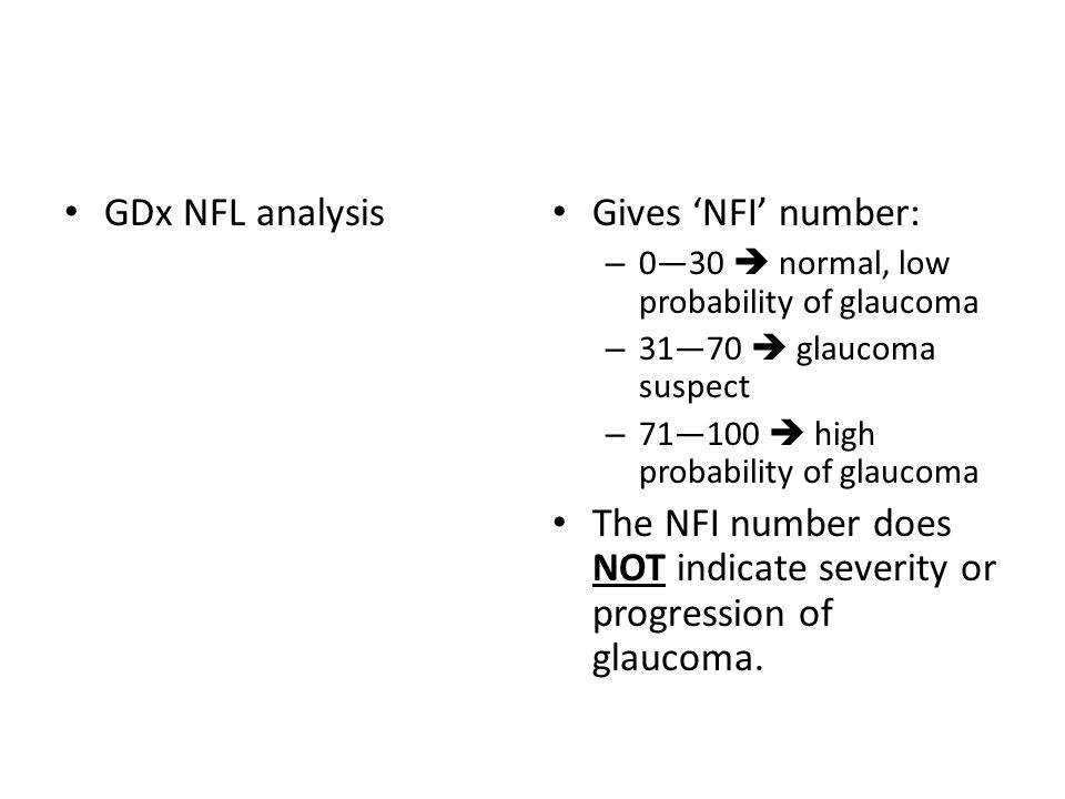 GDx NFL analysis Gives 'NFI' number: – 0—30  normal, low probability of glaucoma – 31—70  glaucoma suspect – 71—100  high probability of glaucoma The NFI number does NOT indicate severity or progression of glaucoma.