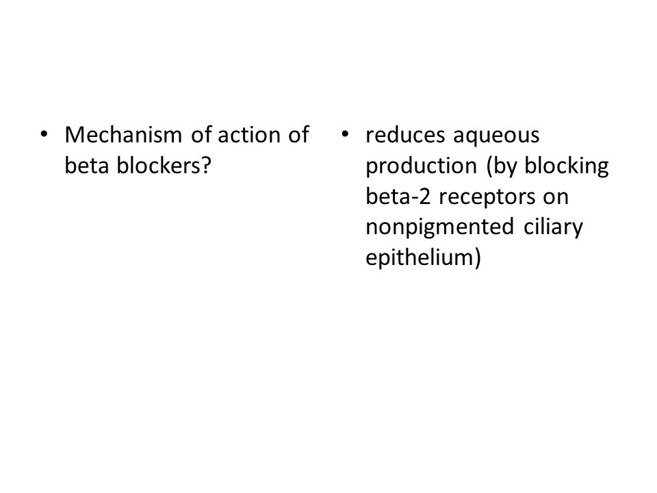 Mechanism of action of beta blockers? reduces aqueous production (by blocking beta-2 receptors on nonpigmented ciliary epithelium)