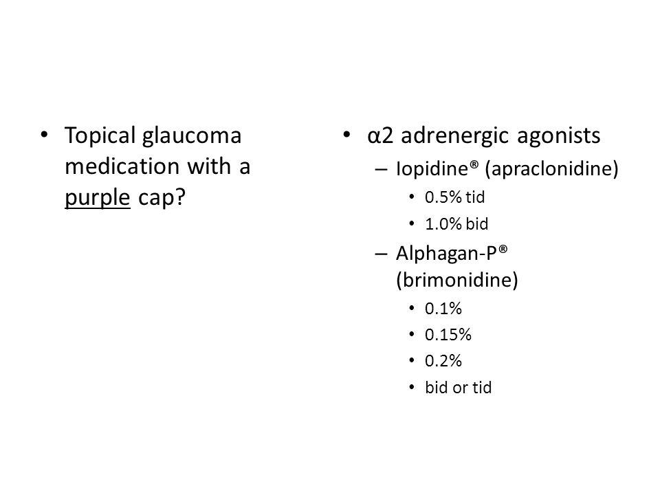 Topical glaucoma medication with a purple cap? α2 adrenergic agonists – Iopidine® (apraclonidine) 0.5% tid 1.0% bid – Alphagan-P® (brimonidine) 0.1% 0