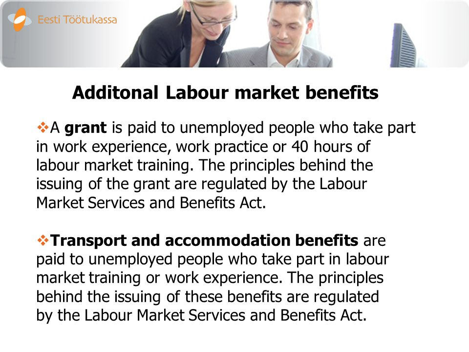 Additonal Labour market benefits  A grant is paid to unemployed people who take part in work experience, work practice or 40 hours of labour market training.