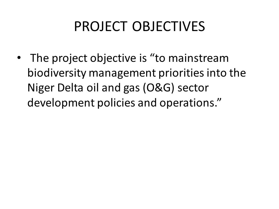 """PROJECT OBJECTIVES The project objective is """"to mainstream biodiversity management priorities into the Niger Delta oil and gas (O&G) sector developmen"""