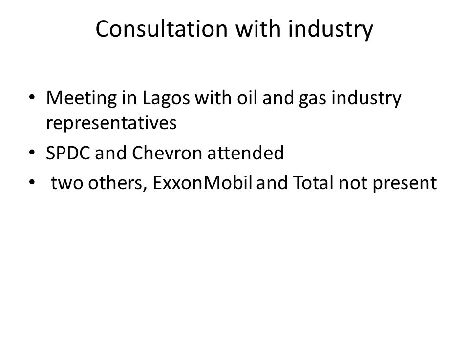 Consultation with industry Meeting in Lagos with oil and gas industry representatives SPDC and Chevron attended two others, ExxonMobil and Total not p