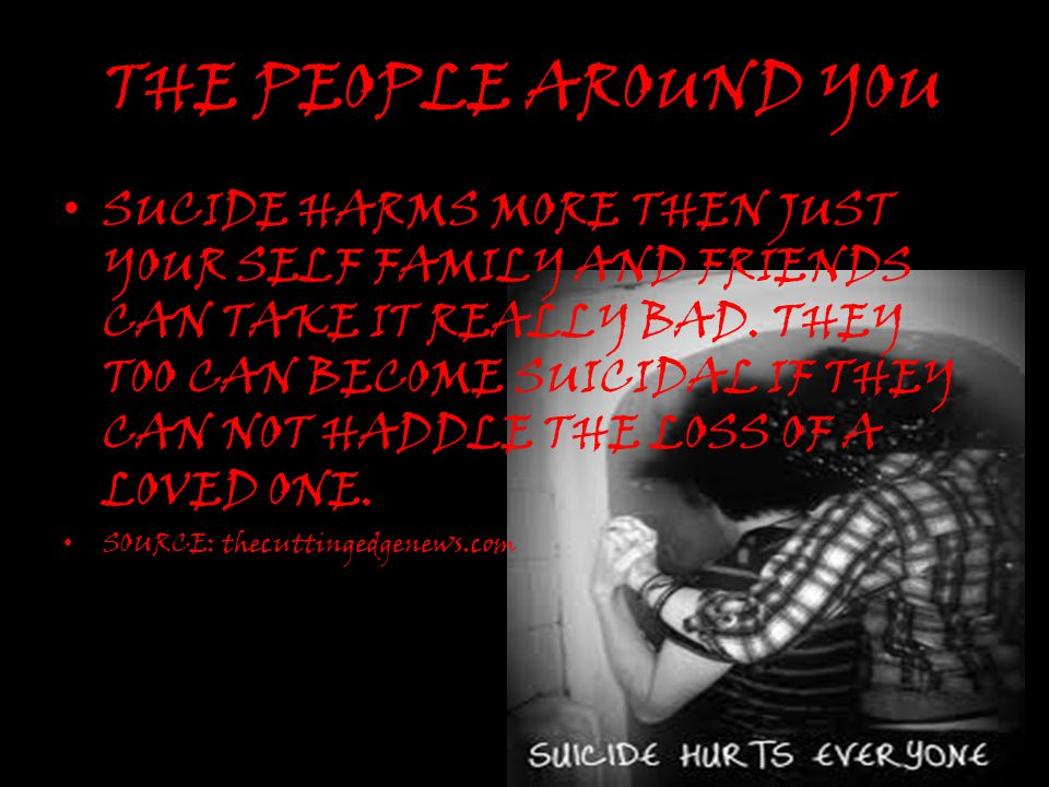 THE PEOPLE AROUND YOU SUCIDE HARMS MORE THEN JUST YOUR SELF FAMILY AND FRIENDS CAN TAKE IT REALLY BAD. THEY TOO CAN BECOME SUICIDAL IF THEY CAN NOT HA