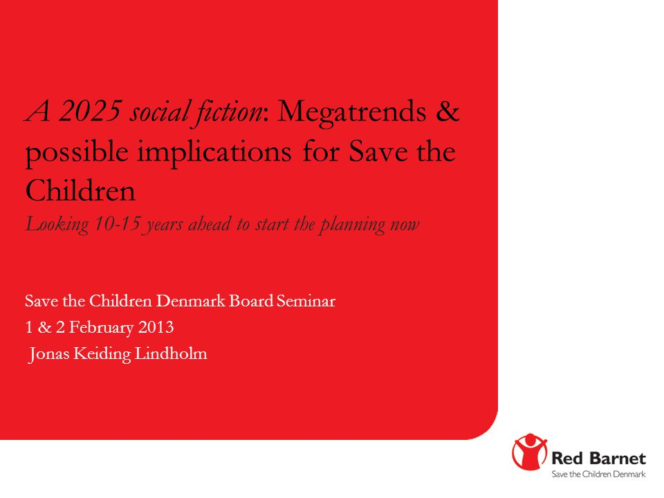 A 2025 social fiction: Megatrends & possible implications for Save the Children Looking 10-15 years ahead to start the planning now Save the Children