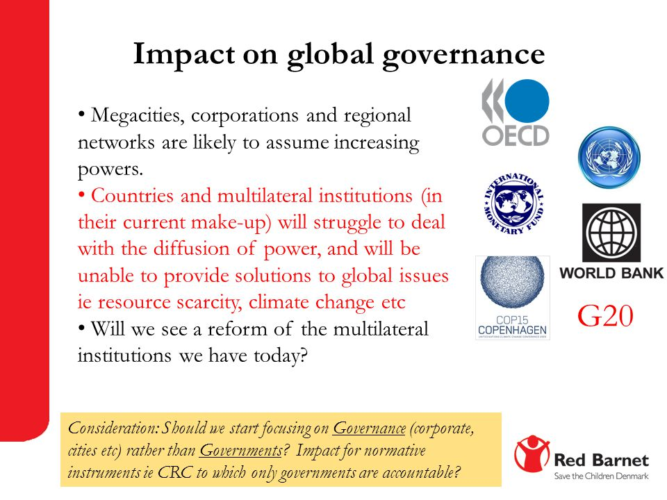 Impact on global governance G20 Megacities, corporations and regional networks are likely to assume increasing powers. Countries and multilateral inst