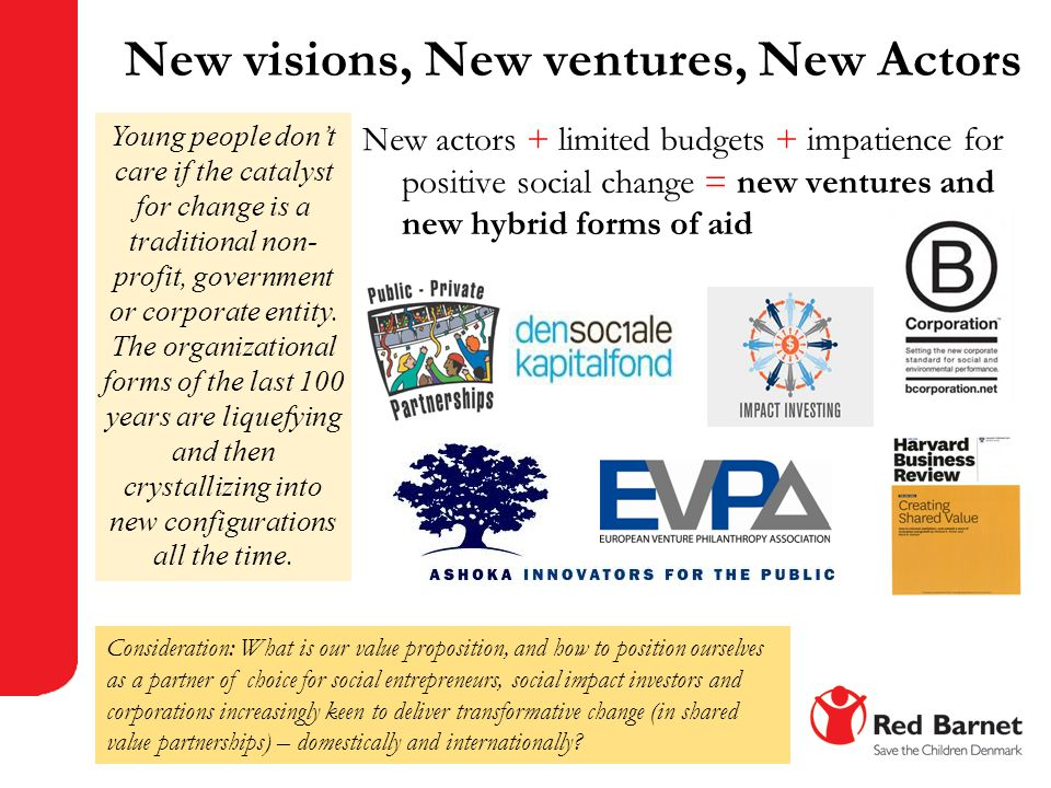 New visions, New ventures, New Actors New actors + limited budgets + impatience for positive social change = new ventures and new hybrid forms of aid