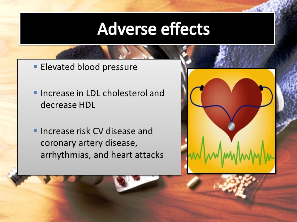  Elevated blood pressure  Increase in LDL cholesterol and decrease HDL  Increase risk CV disease and coronary artery disease, arrhythmias, and hear