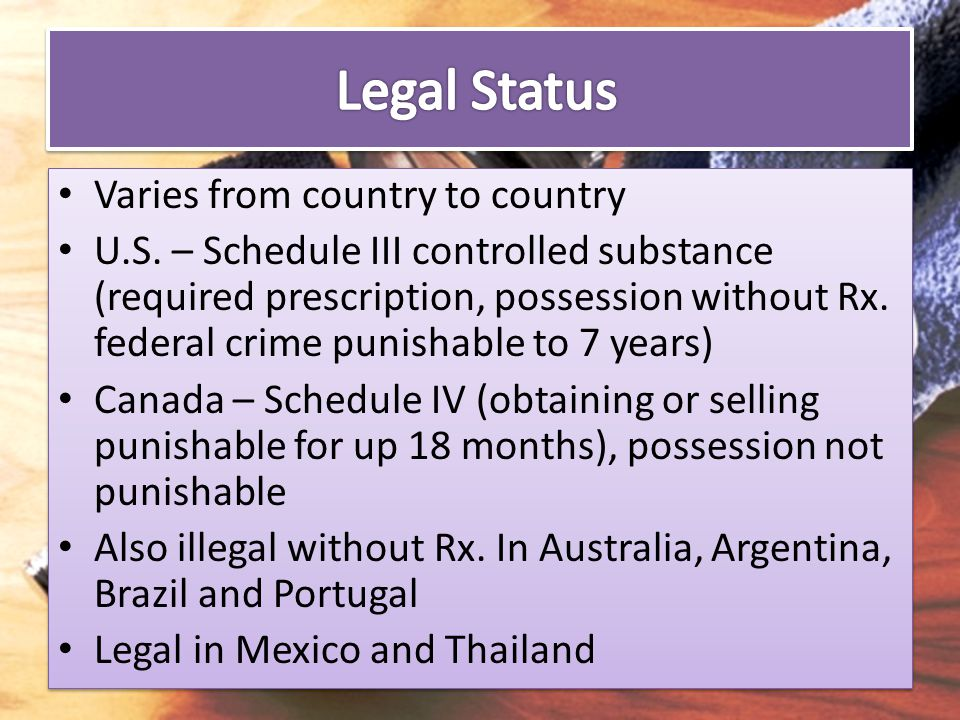 Varies from country to country U.S. – Schedule III controlled substance (required prescription, possession without Rx. federal crime punishable to 7 y