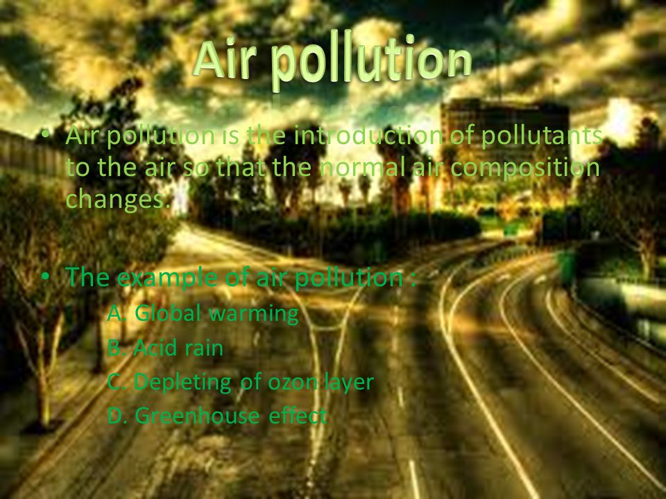 Air pollution is the introduction of pollutants to the air so that the normal air composition changes.