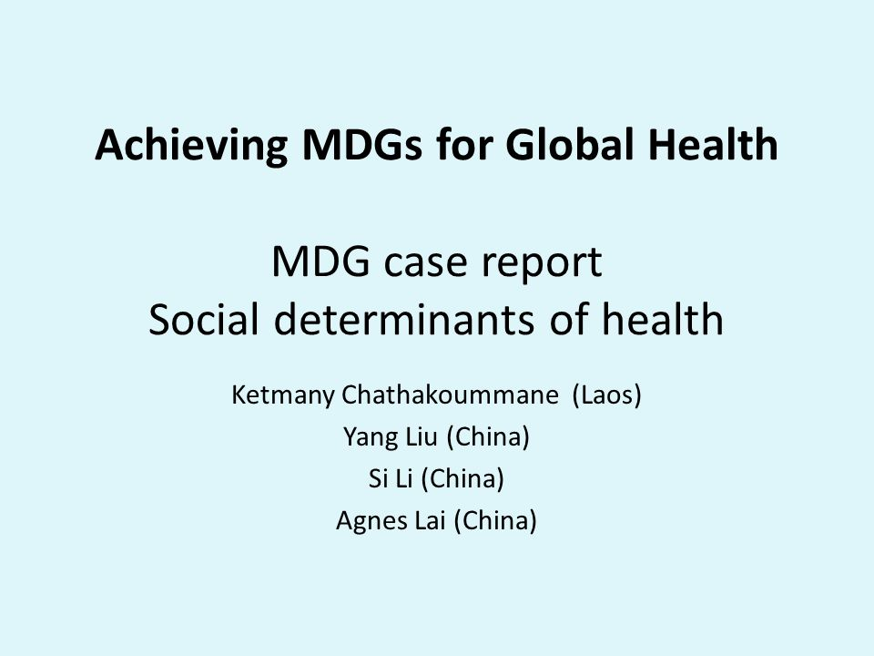Achieving MDGs for Global Health MDG case report Social determinants of health Ketmany Chathakoummane (Laos) Yang Liu (China) Si Li (China) Agnes Lai (China)