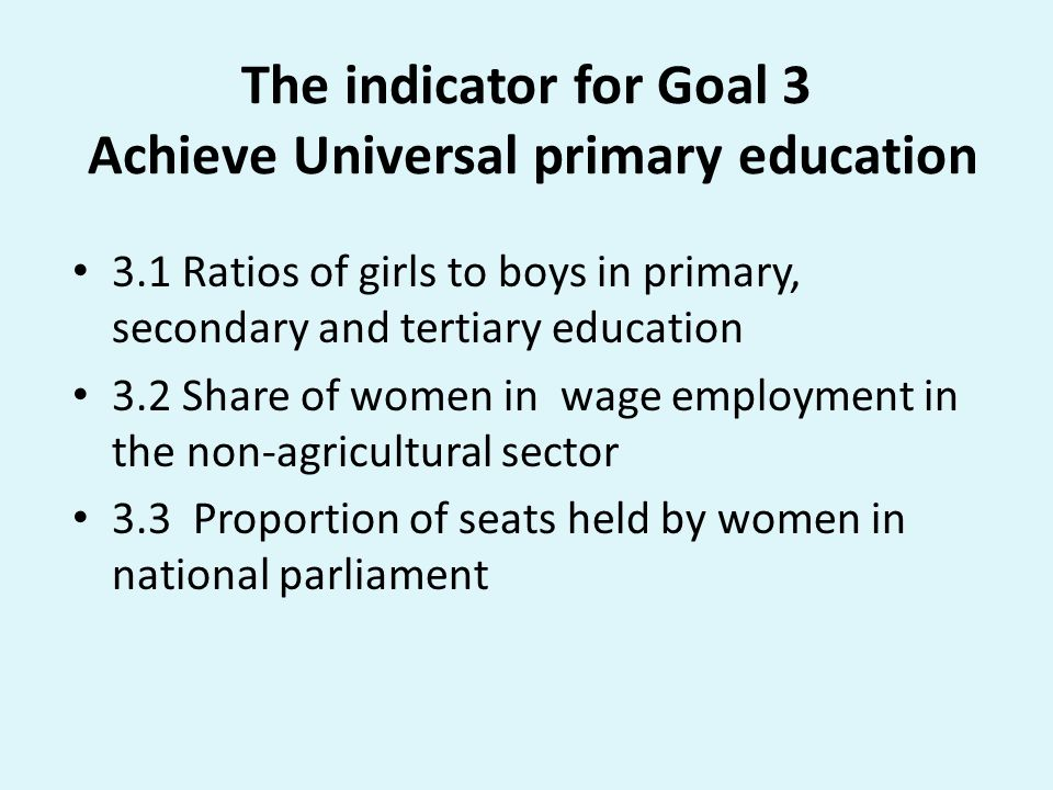 The indicator for Goal 3 Achieve Universal primary education 3.1 Ratios of girls to boys in primary, secondary and tertiary education 3.2 Share of women in wage employment in the non-agricultural sector 3.3 Proportion of seats held by women in national parliament