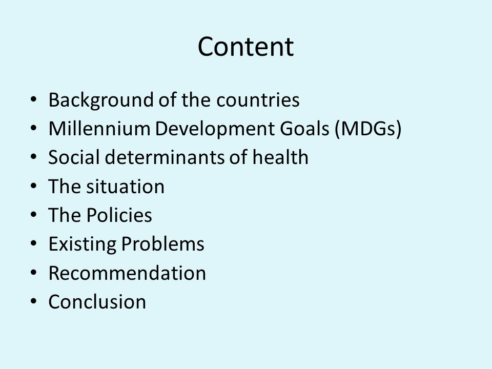 Content Background of the countries Millennium Development Goals (MDGs) Social determinants of health The situation The Policies Existing Problems Recommendation Conclusion