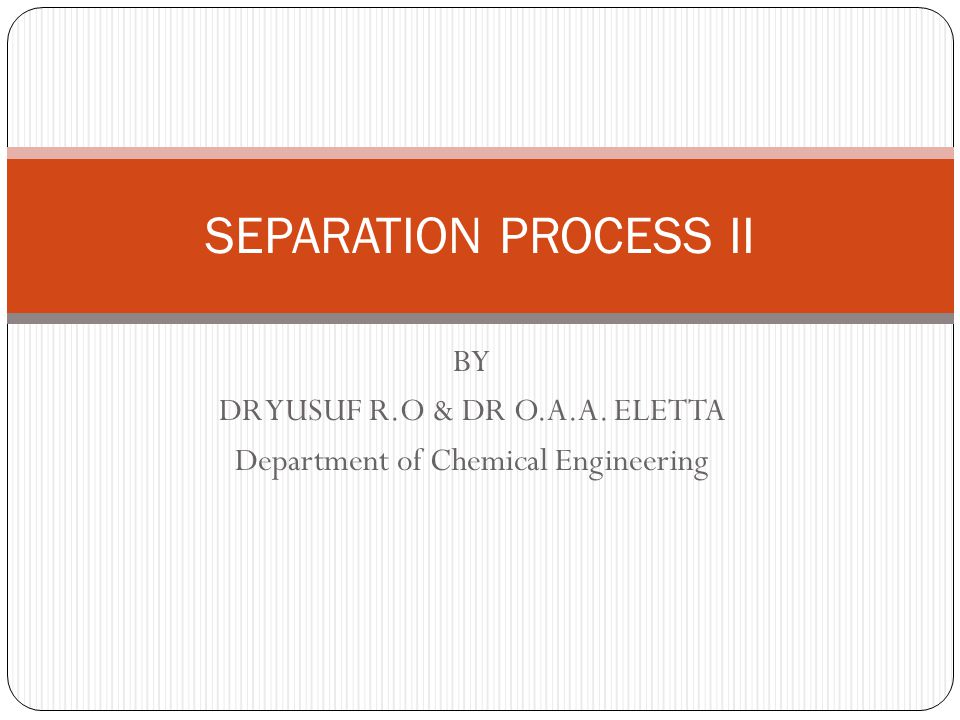 BY DR YUSUF R.O & DR O.A.A. ELETTA Department of Chemical Engineering SEPARATION PROCESS II