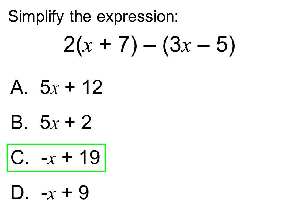 Simplify the expression: 2( x + 7) – (3 x – 5) A. 5 x + 12 B. 5 x + 2 C. - x + 19 D. - x + 9