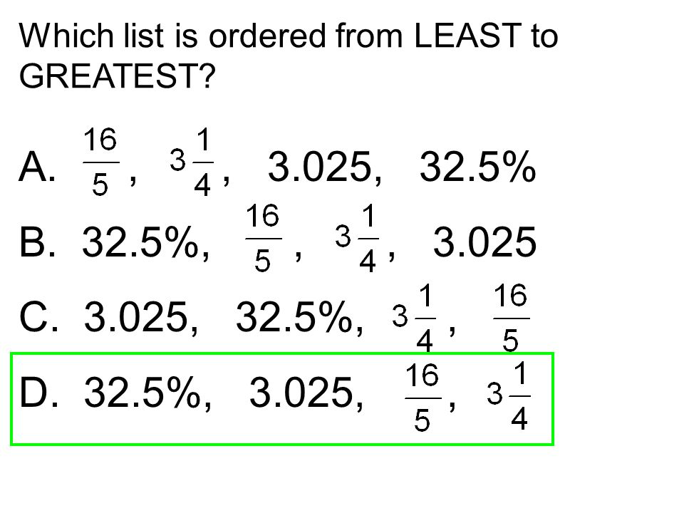 Which list is ordered from LEAST to GREATEST? A.,, 3.025, 32.5% B. 32.5%,,, 3.025 C. 3.025, 32.5%,, D. 32.5%, 3.025,,
