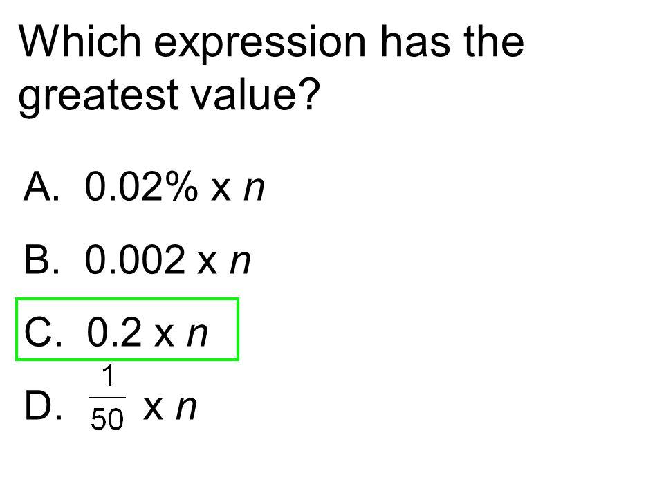 Which expression has the greatest value? A. 0.02% x n B. 0.002 x n C. 0.2 x n D. x n