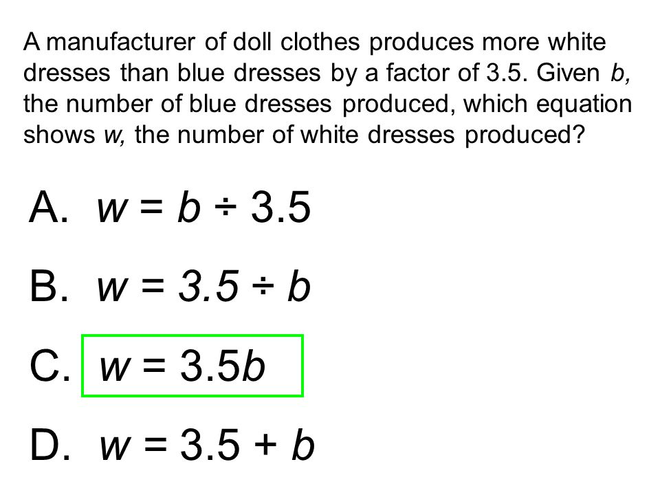 A. w = b ÷ 3.5 B. w = 3.5 ÷ b C. w = 3.5b D. w = 3.5 + b A manufacturer of doll clothes produces more white dresses than blue dresses by a factor of 3