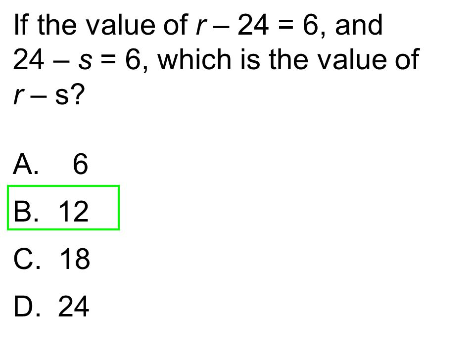If the value of r – 24 = 6, and 24 – s = 6, which is the value of r – s? A. 6 B. 12 C. 18 D. 24