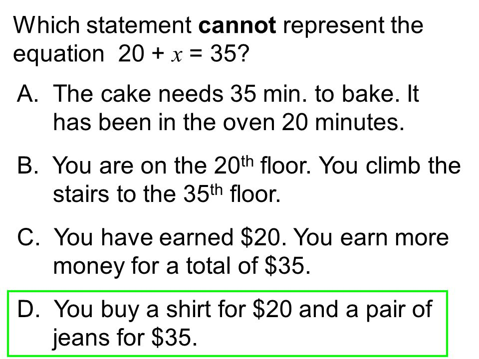 Which statement cannot represent the equation 20 + x = 35? A.The cake needs 35 min. to bake. It has been in the oven 20 minutes. B. You are on the 20