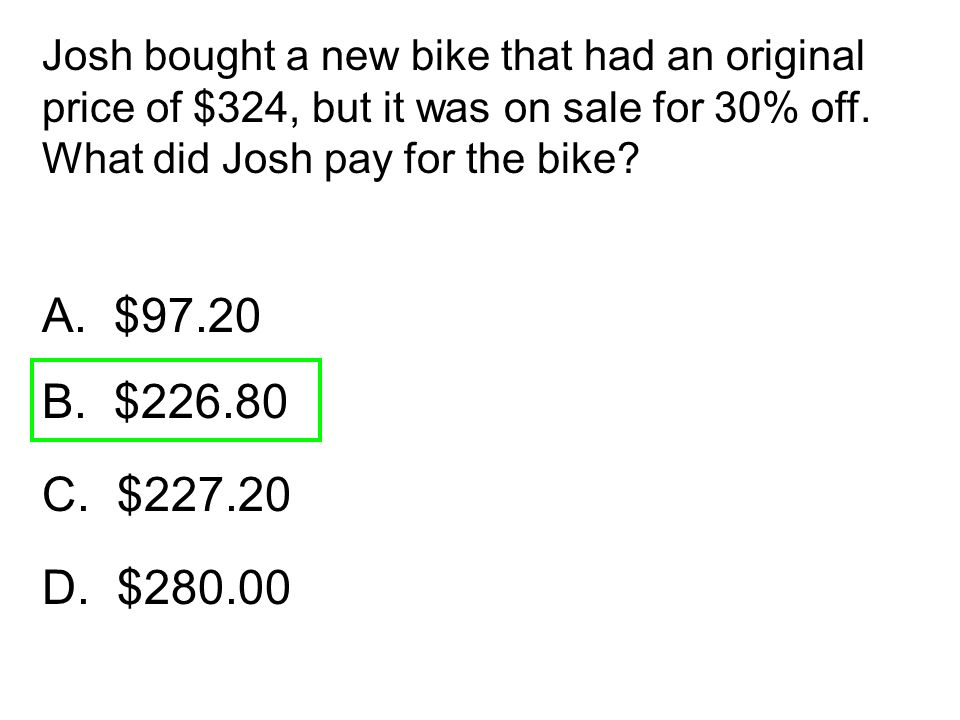 A. $97.20 B. $226.80 C. $227.20 D. $280.00 Josh bought a new bike that had an original price of $324, but it was on sale for 30% off. What did Josh pa