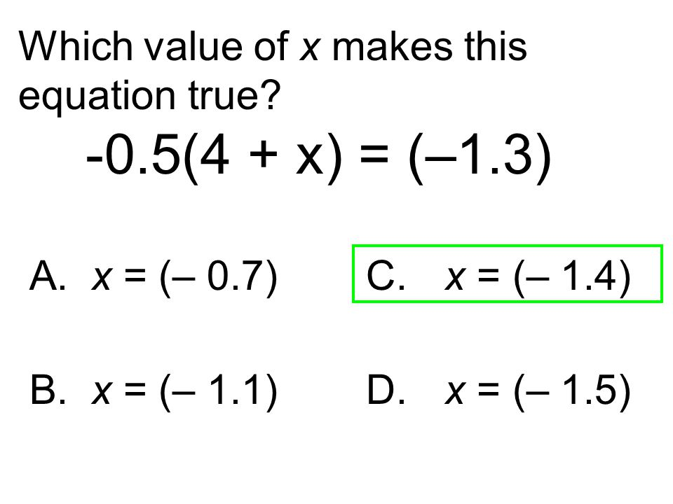 Which value of x makes this equation true? -0.5(4 + x) = (–1.3) A. x = (– 0.7) C. x = (– 1.4) B. x = (– 1.1) D. x = (– 1.5)