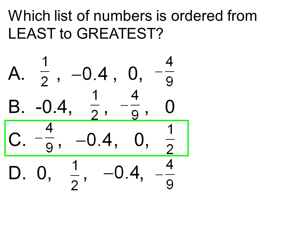 Which list of numbers is ordered from LEAST to GREATEST? A.,, 0, B. -0.4,,, 0 C.,, 0, D. 0,,,