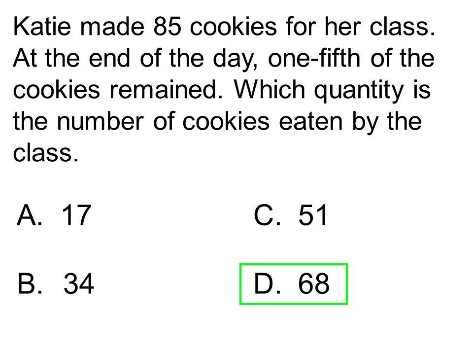 Katie made 85 cookies for her class. At the end of the day, one-fifth of the cookies remained. Which quantity is the number of cookies eaten by the cl