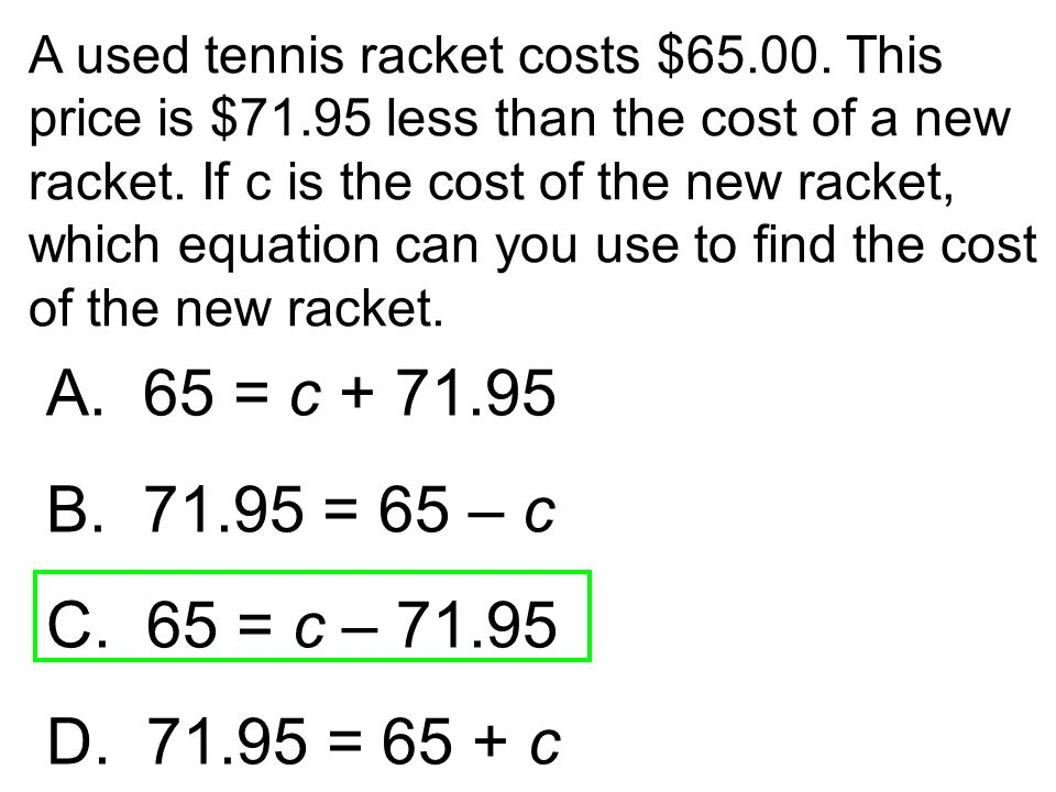 A used tennis racket costs $65.00. This price is $71.95 less than the cost of a new racket. If c is the cost of the new racket, which equation can you