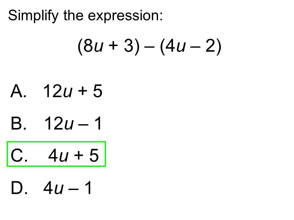Simplify the expression: (8u + 3) – (4u – 2) A. 12u + 5 B. 12u – 1 C. 4u + 5 D. 4u – 1