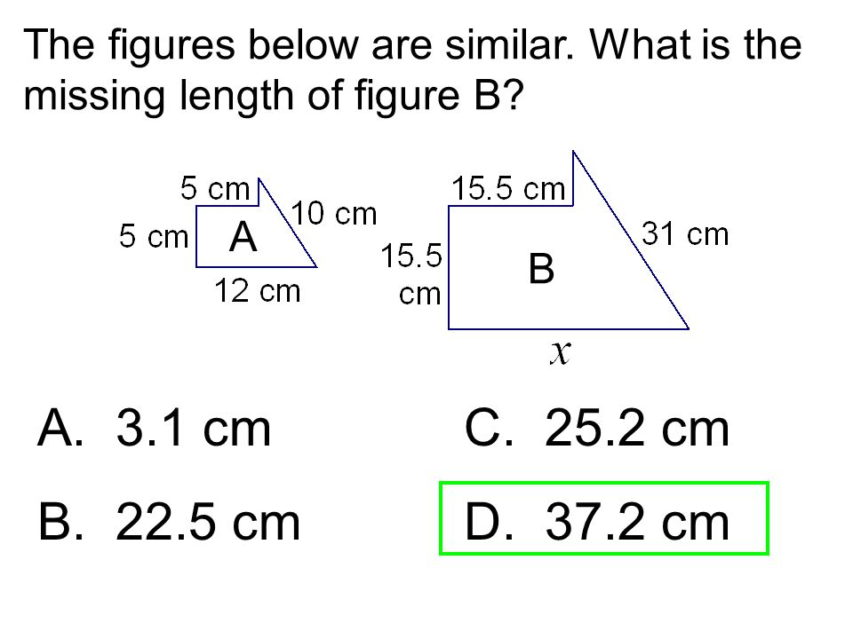 The figures below are similar. What is the missing length of figure B? A. 3.1 cmC. 25.2 cm B. 22.5 cm D. 37.2 cm A B