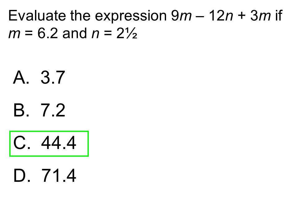 Evaluate the expression 9m – 12n + 3m if m = 6.2 and n = 2½ A. 3.7 B. 7.2 C. 44.4 D. 71.4