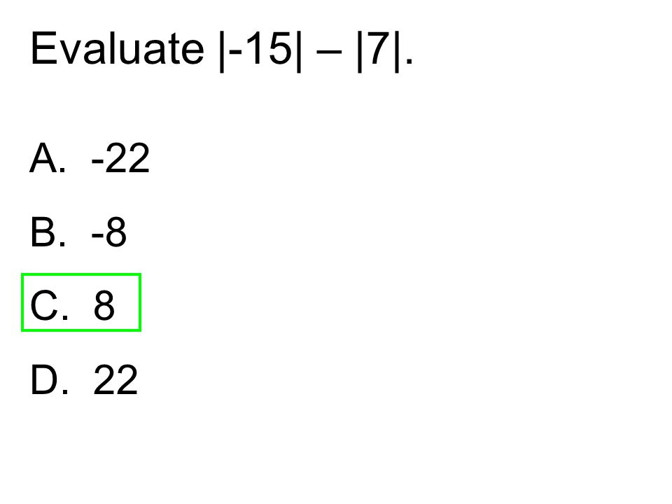 A. -22 B. -8 C. 8 D. 22 Evaluate |-15| – |7|.