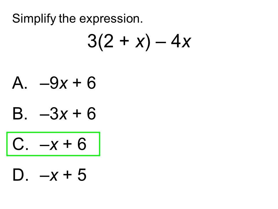 A. –9x + 6 B. –3x + 6 C. –x + 6 D. –x + 5 Simplify the expression. 3(2 + x) – 4x