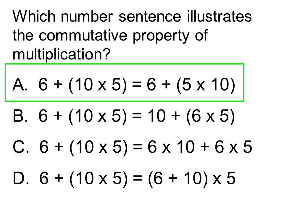 A. 6 + (10 x 5) = 6 + (5 x 10) B. 6 + (10 x 5) = 10 + (6 x 5) C. 6 + (10 x 5) = 6 x 10 + 6 x 5 D. 6 + (10 x 5) = (6 + 10) x 5 Which number sentence il
