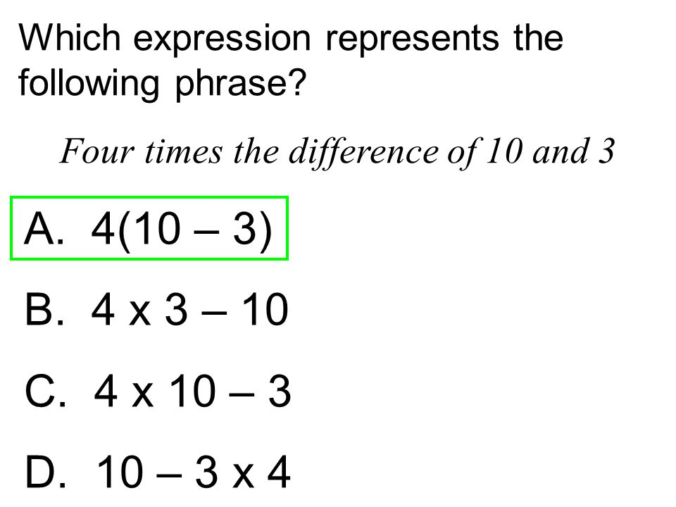 Which expression represents the following phrase? Four times the difference of 10 and 3 A. 4(10 – 3) B. 4 x 3 – 10 C. 4 x 10 – 3 D. 10 – 3 x 4